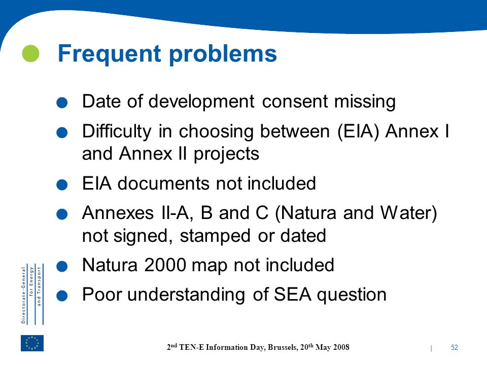 | 52 2 nd TEN-E Information Day, Brussels, 20 th May 2008 Frequent problems. Date of development consent missing. Difficulty in choosing between (EIA)