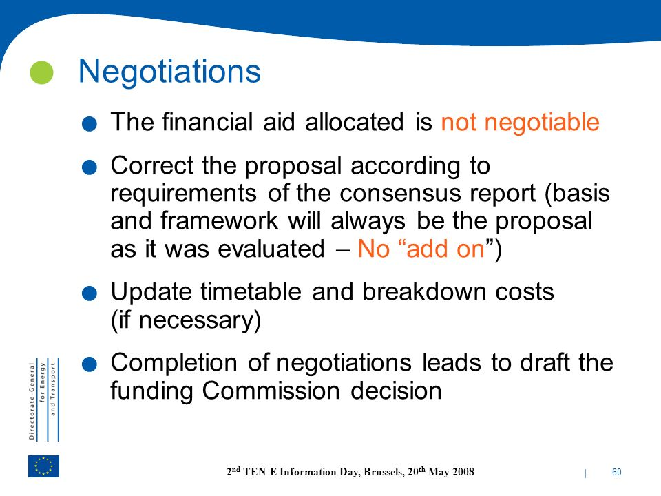 | 60 2 nd TEN-E Information Day, Brussels, 20 th May 2008. The financial aid allocated is not negotiable. Correct the proposal according to requiremen