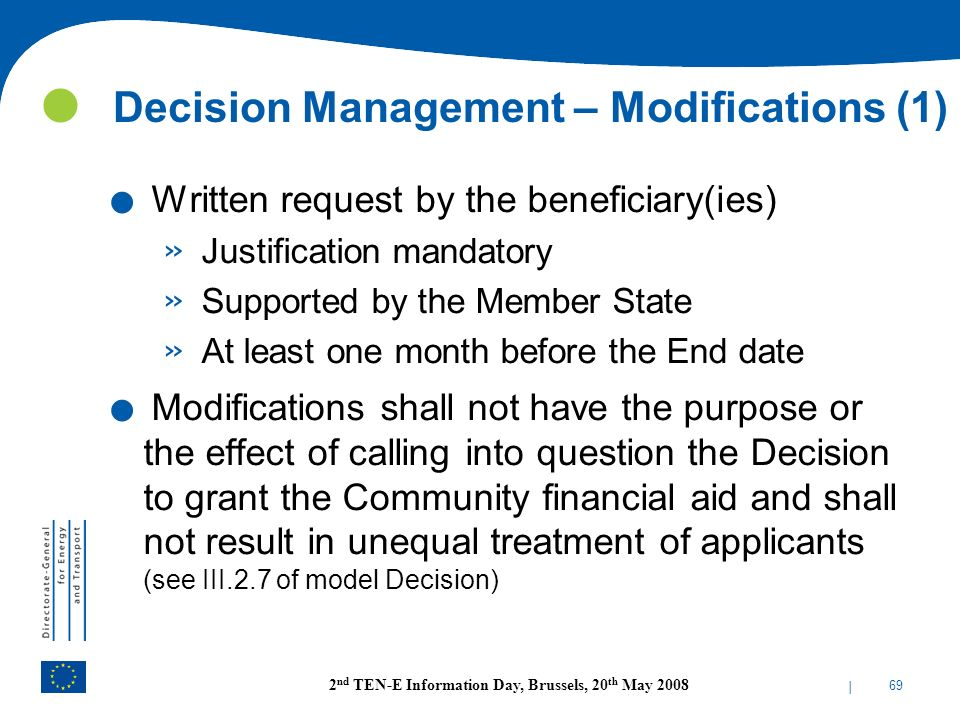 | 69 2 nd TEN-E Information Day, Brussels, 20 th May 2008 Decision Management – Modifications (1). Written request by the beneficiary(ies) » Justifica