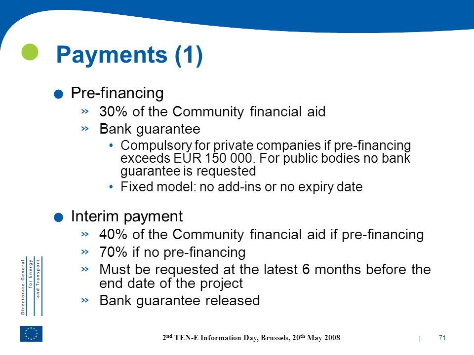 | 71 2 nd TEN-E Information Day, Brussels, 20 th May 2008 Payments (1). Pre-financing » 30% of the Community financial aid » Bank guarantee Compulsory