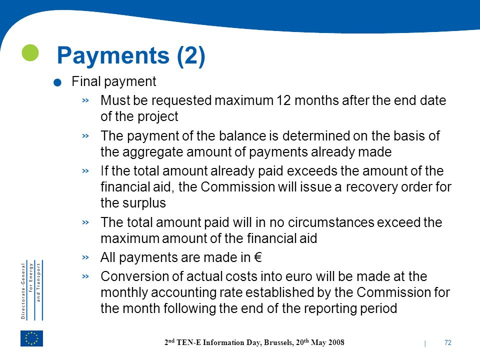 | 72 2 nd TEN-E Information Day, Brussels, 20 th May 2008 Payments (2). Final payment » Must be requested maximum 12 months after the end date of the