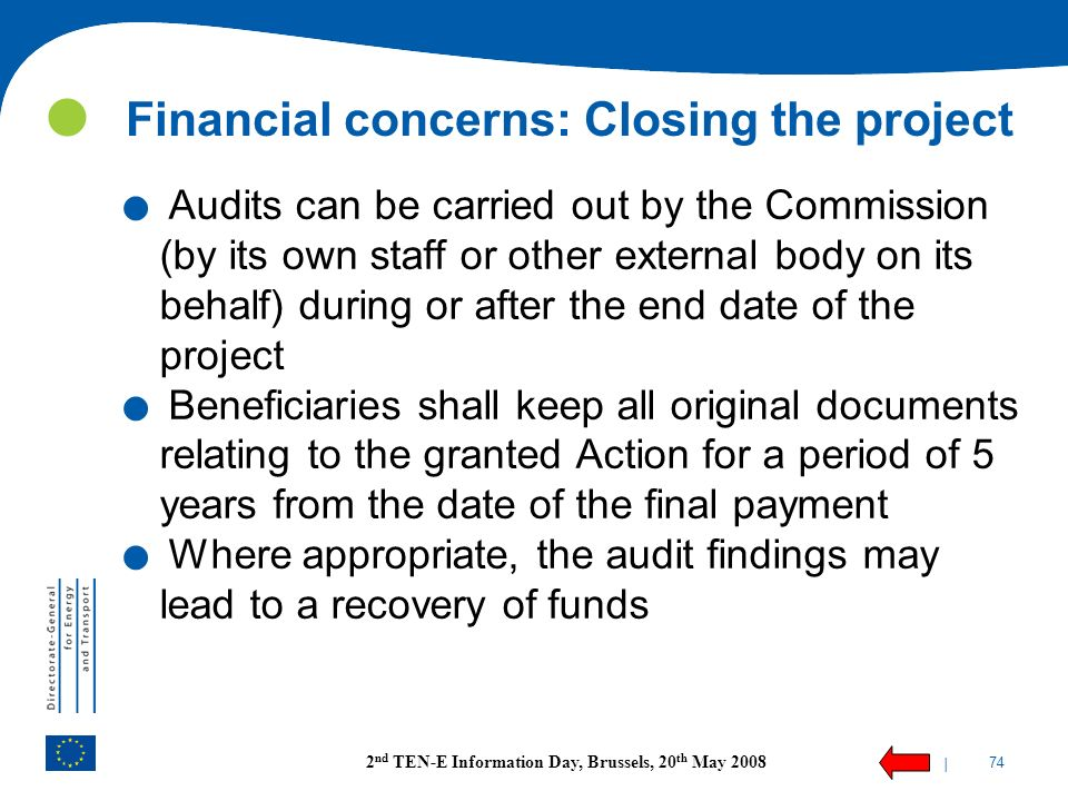 | 74 2 nd TEN-E Information Day, Brussels, 20 th May 2008 Financial concerns: Closing the project. Audits can be carried out by the Commission (by its