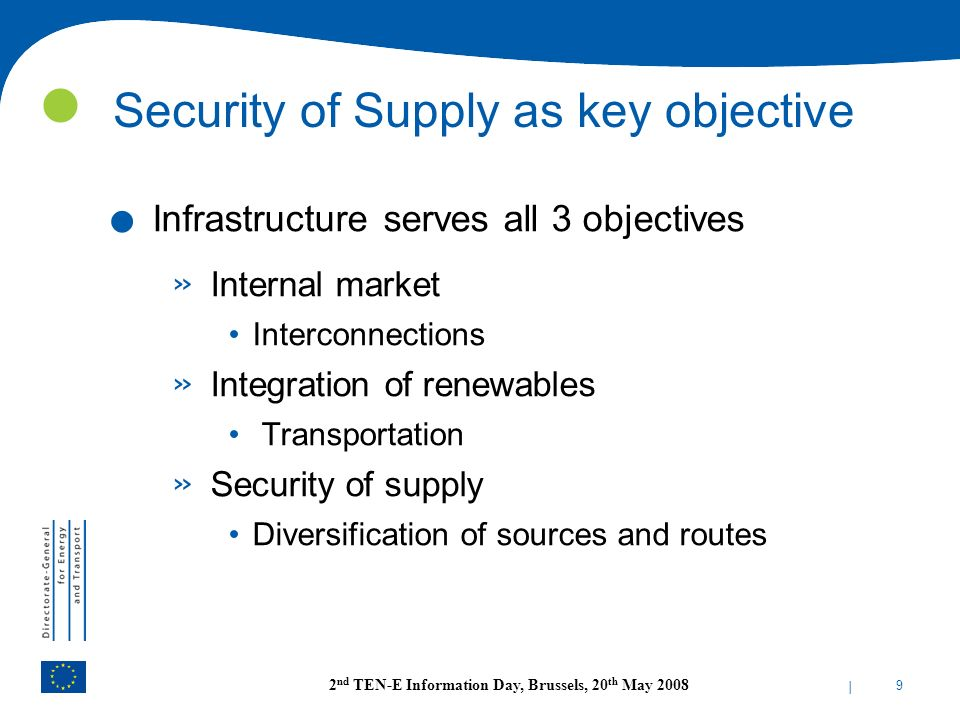 | 9 2 nd TEN-E Information Day, Brussels, 20 th May 2008 Security of Supply as key objective. Infrastructure serves all 3 objectives » Internal market