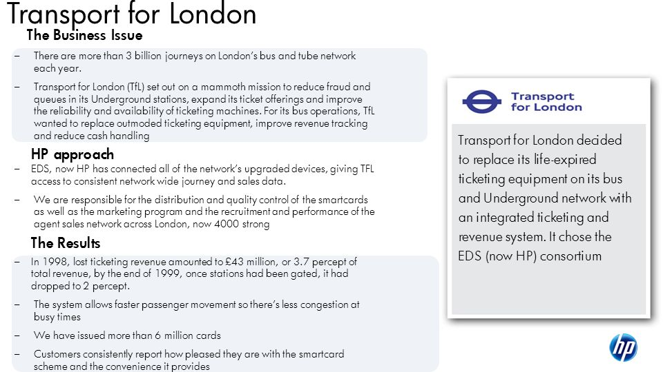 ©2010 HP Confidential16 Transport for London The Business Issue – There are more than 3 billion journeys on Londons bus and tube network each year. –