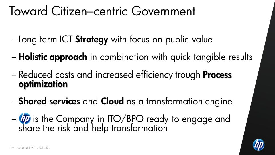 ©2010 HP Confidential19 Toward Citizen–centric Government – Long term ICT Strategy with focus on public value – Holistic approach in combination with quick tangible results Process optimization – Reduced costs and increased efficiency trough Process optimization – Shared services and Cloud as a transformation engine – is the Company in ITO/BPO ready to engage and share the risk and help transformation