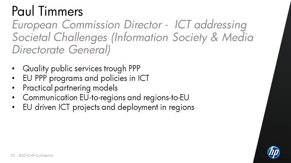 ©2010 HP Confidential23 Paul Timmers European Commission Director - ICT addressing Societal Challenges (Information Society & Media Directorate General) Quality public services trough PPP EU PPP programs and policies in ICT Practical partnering models Communication EU-to-regions and regions-to-EU EU driven ICT projects and deployment in regions