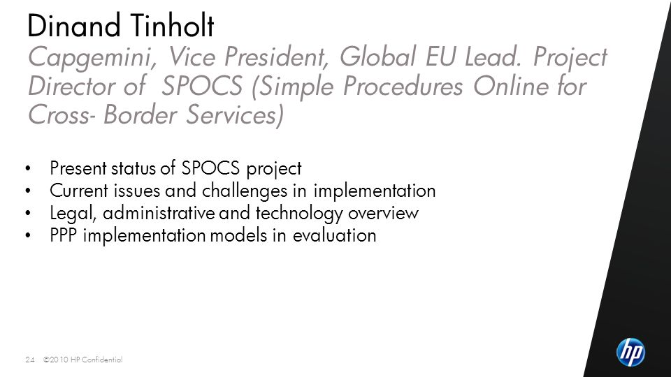 ©2010 HP Confidential24 Dinand Tinholt Capgemini, Vice President, Global EU Lead. Project Director of SPOCS (Simple Procedures Online for Cross- Borde