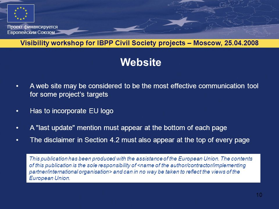 Проект финансируется Европейским Союзом Visibility workshop for IBPP Civil Society projects – Moscow, Website A web site may be considered to be the most effective communication tool for some projects targets Has to incorporate EU logo A last update mention must appear at the bottom of each page The disclaimer in Section 4.2 must also appear at the top of every page This publication has been produced with the assistance of the European Union.
