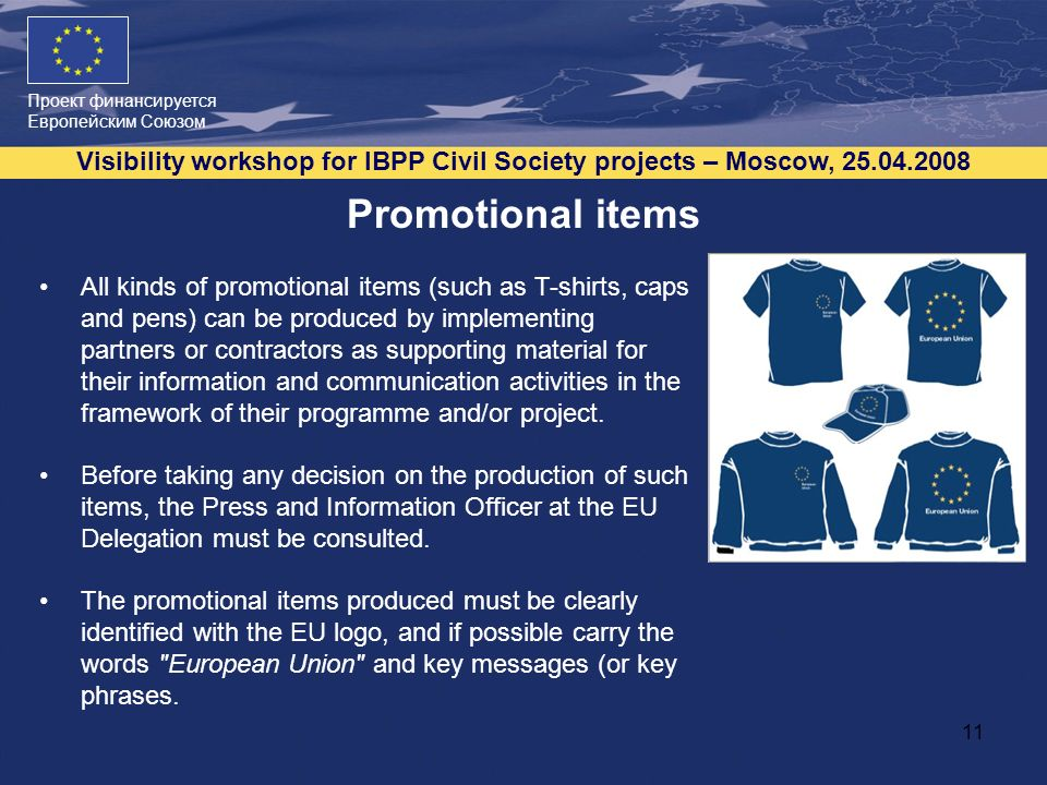 Проект финансируется Европейским Союзом Visibility workshop for IBPP Civil Society projects – Moscow, Promotional items All kinds of promotional items (such as T-shirts, caps and pens) can be produced by implementing partners or contractors as supporting material for their information and communication activities in the framework of their programme and/or project.