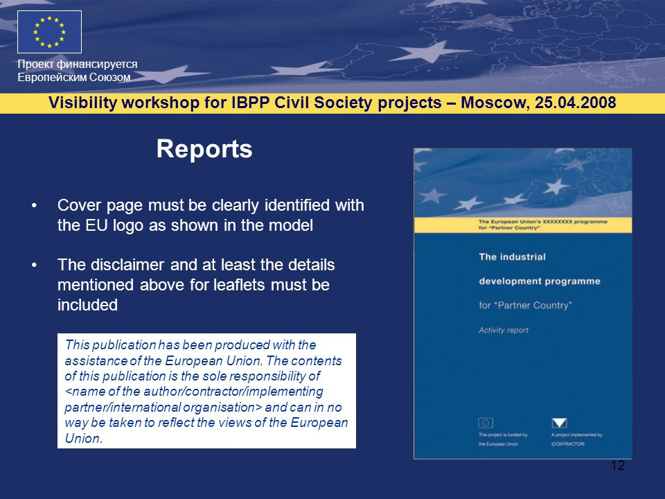 Проект финансируется Европейским Союзом Visibility workshop for IBPP Civil Society projects – Moscow, 25.04.2008 12 Reports Cover page must be clearly identified with the EU logo as shown in the model The disclaimer and at least the details mentioned above for leaflets must be included This publication has been produced with the assistance of the European Union.