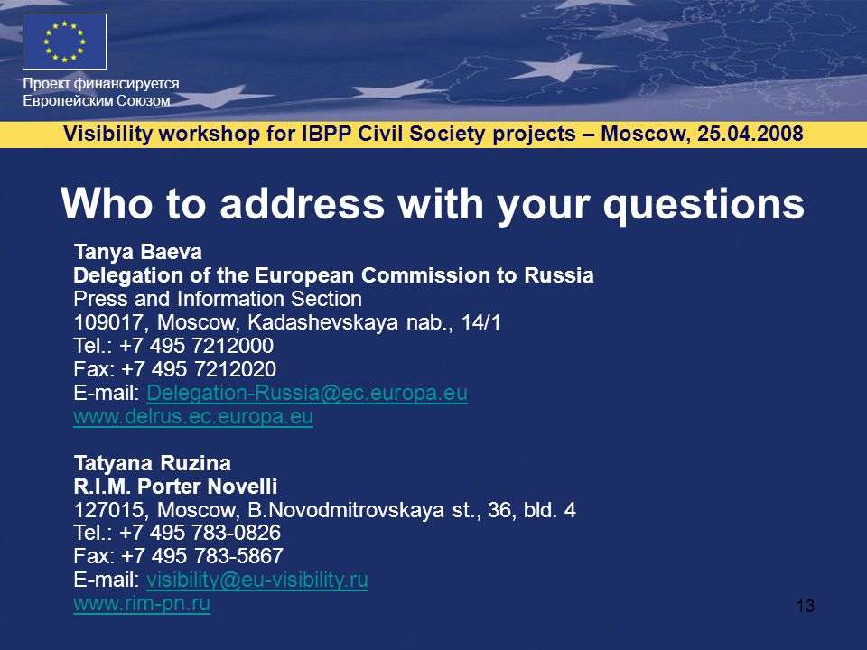 Проект финансируется Европейским Союзом Visibility workshop for IBPP Civil Society projects – Moscow, 25.04.2008 13 Who to address with your questions