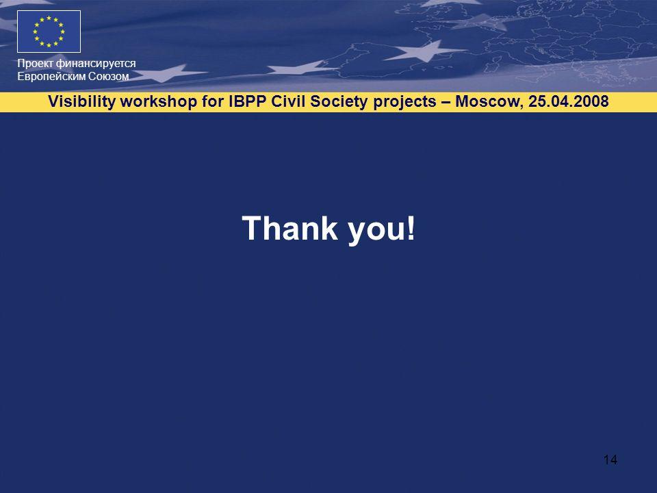 Проект финансируется Европейским Союзом Visibility workshop for IBPP Civil Society projects – Moscow, 25.04.2008 14 Thank you!