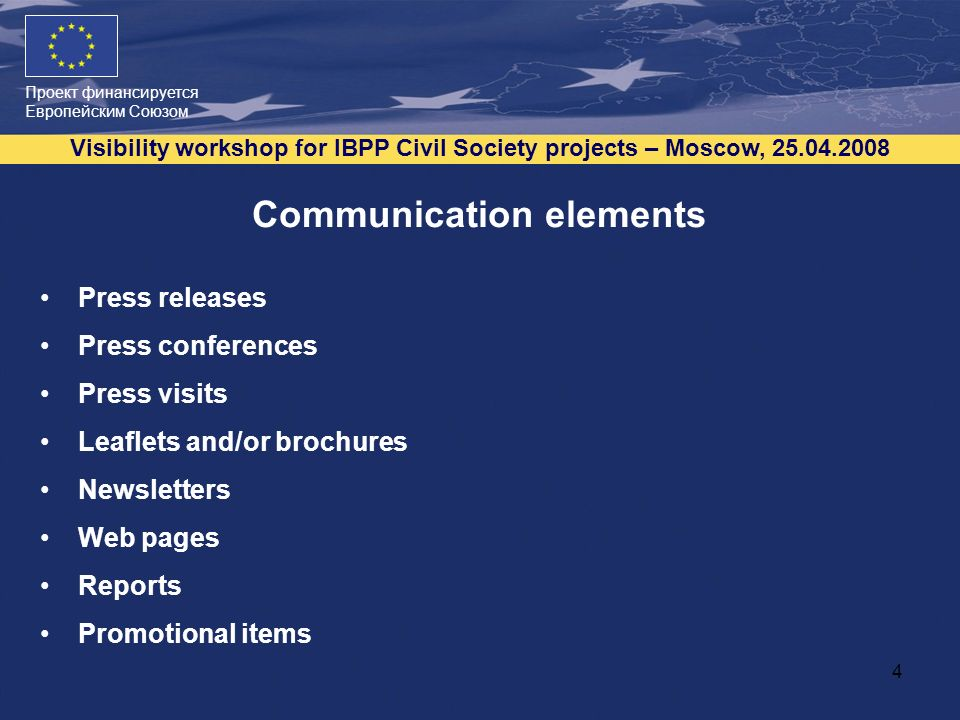 Проект финансируется Европейским Союзом Visibility workshop for IBPP Civil Society projects – Moscow, Communication elements Press releases Press conferences Press visits Leaflets and/or brochures Newsletters Web pages Reports Promotional items