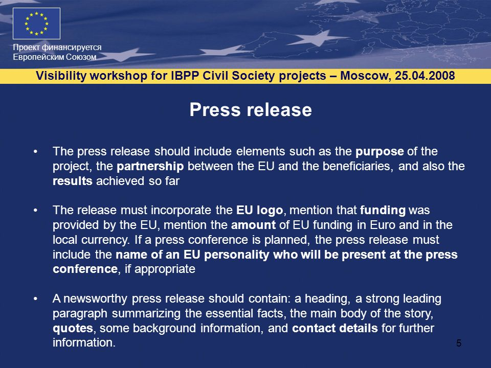 Проект финансируется Европейским Союзом Visibility workshop for IBPP Civil Society projects – Moscow, 25.04.2008 5 Press release The press release should include elements such as the purpose of the project, the partnership between the EU and the beneficiaries, and also the results achieved so far The release must incorporate the EU logo, mention that funding was provided by the EU, mention the amount of EU funding in Euro and in the local currency.