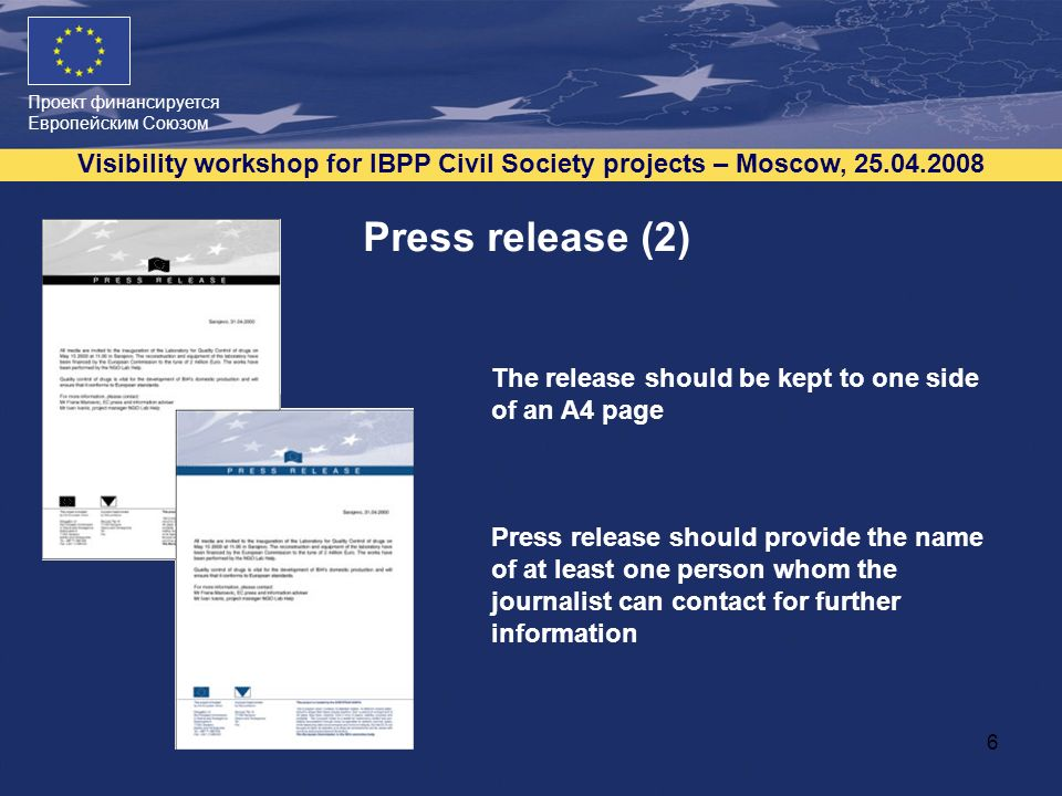 Проект финансируется Европейским Союзом Visibility workshop for IBPP Civil Society projects – Moscow, 25.04.2008 6 Press release (2) The release should be kept to one side of an A4 page Press release should provide the name of at least one person whom the journalist can contact for further information