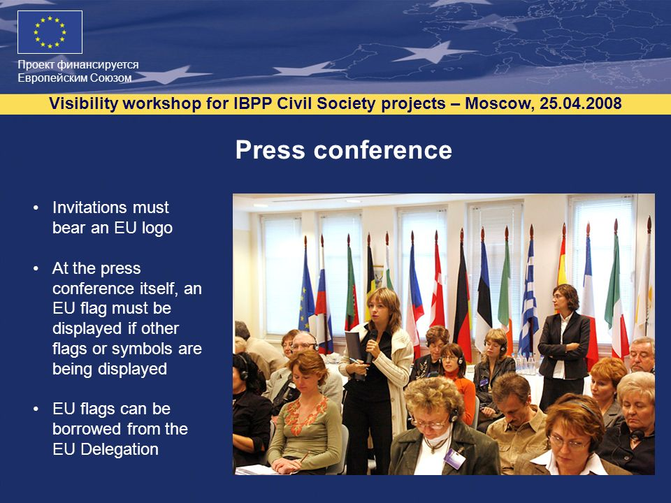 Проект финансируется Европейским Союзом Visibility workshop for IBPP Civil Society projects – Moscow, 25.04.2008 7 Press conference Invitations must bear an EU logo At the press conference itself, an EU flag must be displayed if other flags or symbols are being displayed EU flags can be borrowed from the EU Delegation