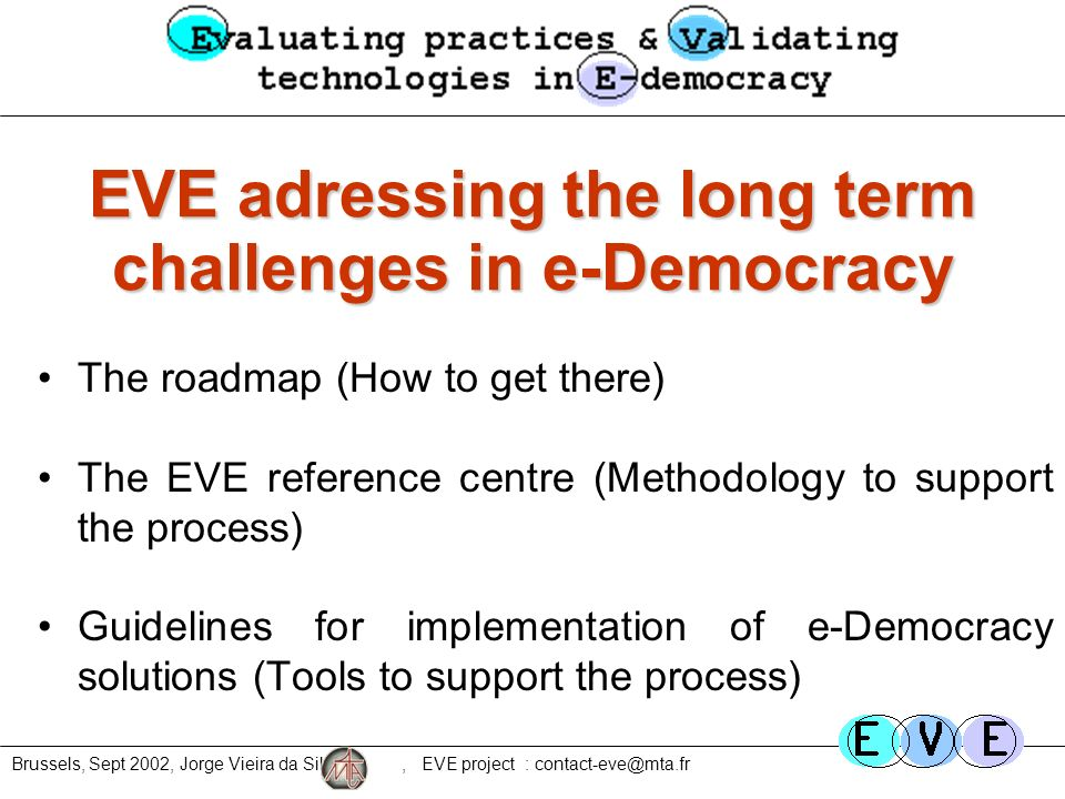 Brussels, Sept 2002, Jorge Vieira da Silva, EVE project : contact-eve@mta.fr EVE adressing the long term challenges in e-Democracy The roadmap (How to get there) The EVE reference centre (Methodology to support the process) Guidelines for implementation of e-Democracy solutions (Tools to support the process)