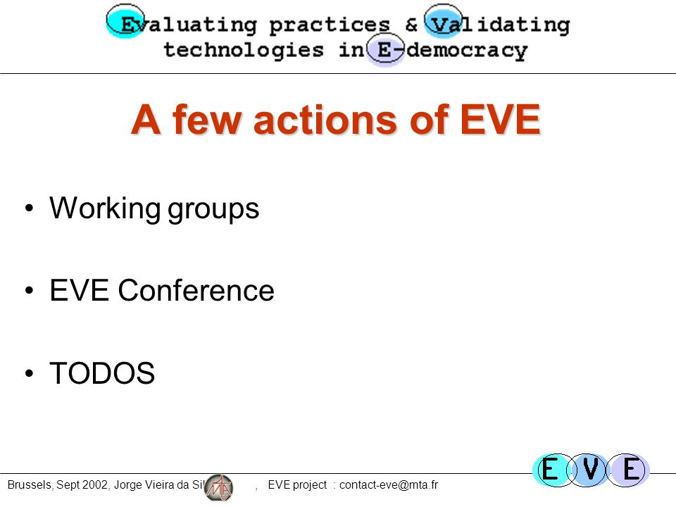 Brussels, Sept 2002, Jorge Vieira da Silva, EVE project : contact-eve@mta.fr A few actions of EVE Working groups EVE Conference TODOS