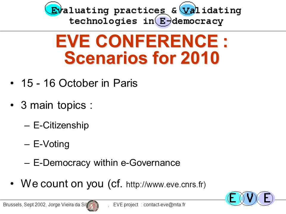 Brussels, Sept 2002, Jorge Vieira da Silva, EVE project : contact-eve@mta.fr EVE CONFERENCE : Scenarios for 2010 15 - 16 October in Paris 3 main topics : –E-Citizenship –E-Voting –E-Democracy within e-Governance We count on you (cf.