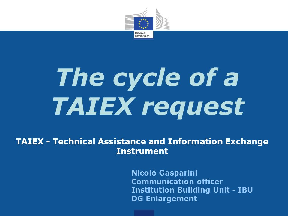 The cycle of a TAIEX request TAIEX - Technical Assistance and Information Exchange Instrument Nicolò Gasparini Communication officer Institution Build
