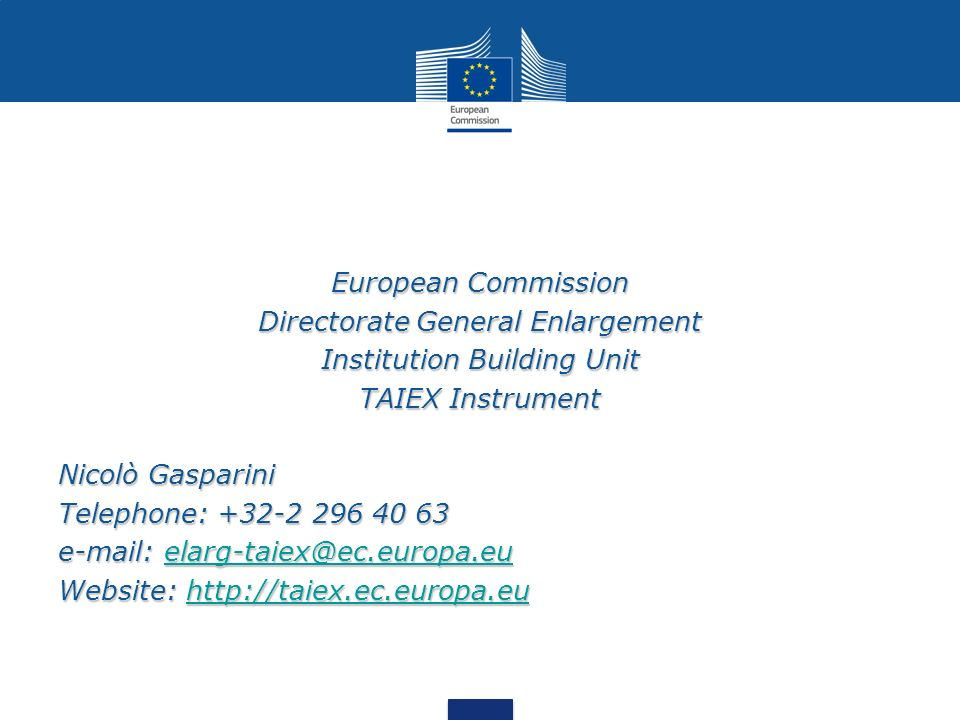European Commission Directorate General Enlargement Institution Building Unit TAIEX Instrument Nicolò Gasparini Telephone: +32-2 296 40 63 e-mail: ela