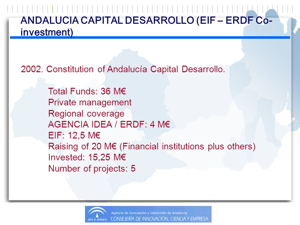 ANDALUCIA CAPITAL DESARROLLO (EIF – ERDF Co- investment) 2002. Constitution of Andalucía Capital Desarrollo. Total Funds: 36 M Private management Regi