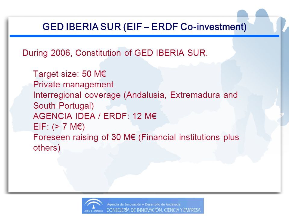 GED IBERIA SUR (EIF – ERDF Co-investment) During 2006, Constitution of GED IBERIA SUR. Target size: 50 M Private management Interregional coverage (An