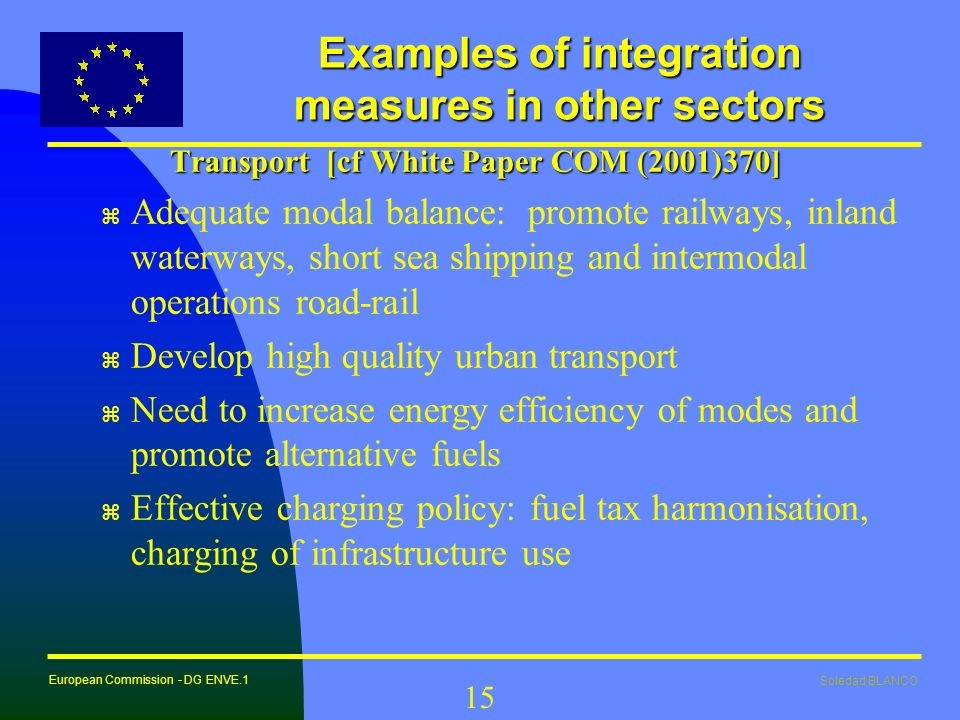 Soledad BLANCO European Commission - DG ENVE.1 15 Examples of integration measures in other sectors Transport [cf White Paper COM (2001)370] z Adequat