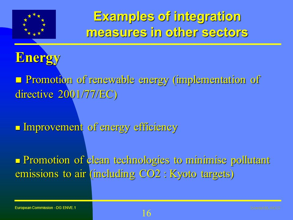 Soledad BLANCO European Commission - DG ENVE.1 16 Examples of integration measures in other sectors Energy n Promotion of renewable energy (implementa