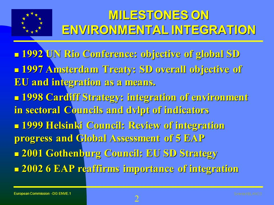 Soledad BLANCO European Commission - DG ENVE.1 2 MILESTONES ON ENVIRONMENTAL INTEGRATION n 1992 UN Rio Conference: objective of global SD n 1997 Amste