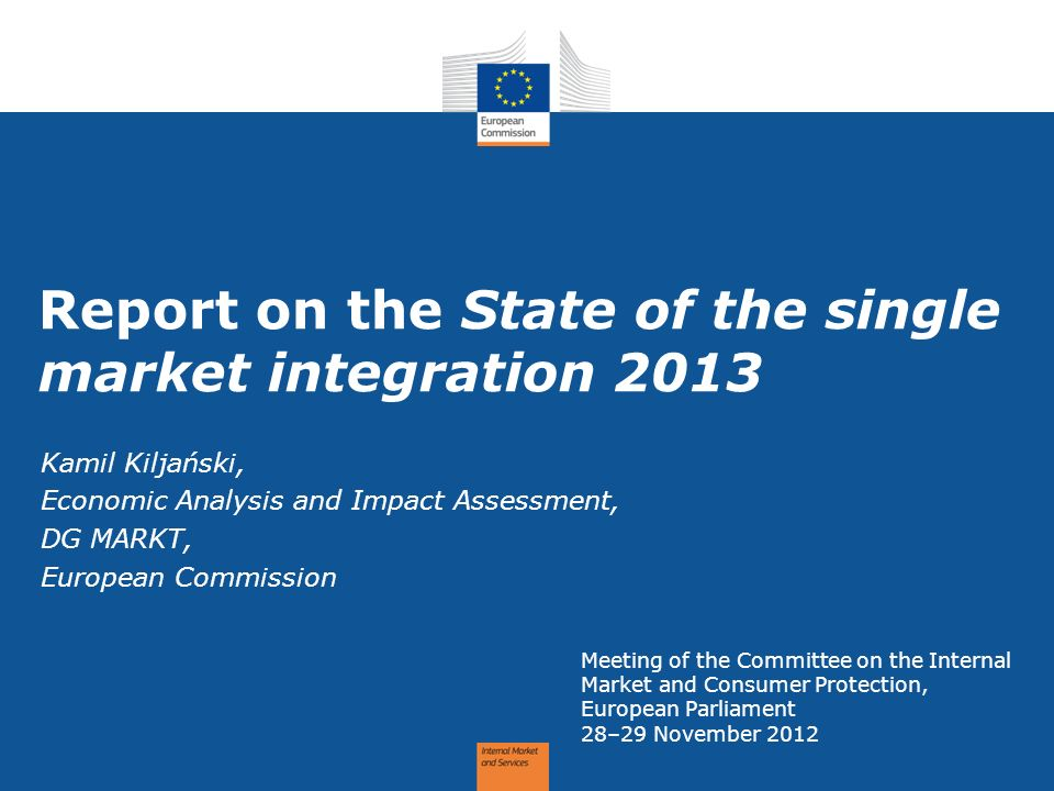Report on the State of the single market integration 2013 Meeting of the Committee on the Internal Market and Consumer Protection, European Parliament 28–29 November 2012 Kamil Kiljański, Economic Analysis and Impact Assessment, DG MARKT, European Commission