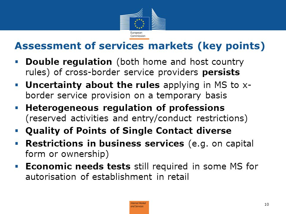 Assessment of services markets (key points) 10 Double regulation (both home and host country rules) of cross-border service providers persists Uncertainty about the rules applying in MS to x- border service provision on a temporary basis Heterogeneous regulation of professions (reserved activities and entry/conduct restrictions) Quality of Points of Single Contact diverse Restrictions in business services (e.g.