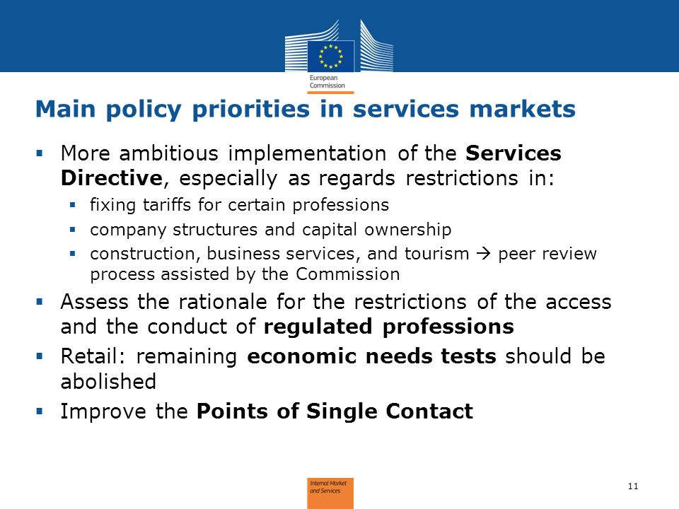 Main policy priorities in services markets 11 More ambitious implementation of the Services Directive, especially as regards restrictions in: fixing tariffs for certain professions company structures and capital ownership construction, business services, and tourism peer review process assisted by the Commission Assess the rationale for the restrictions of the access and the conduct of regulated professions Retail: remaining economic needs tests should be abolished Improve the Points of Single Contact