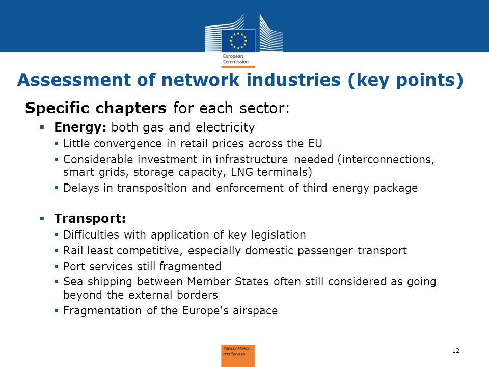 Assessment of network industries (key points) 12 Specific chapters for each sector: Energy: both gas and electricity Little convergence in retail prices across the EU Considerable investment in infrastructure needed (interconnections, smart grids, storage capacity, LNG terminals) Delays in transposition and enforcement of third energy package Transport: Difficulties with application of key legislation Rail least competitive, especially domestic passenger transport Port services still fragmented Sea shipping between Member States often still considered as going beyond the external borders Fragmentation of the Europe s airspace