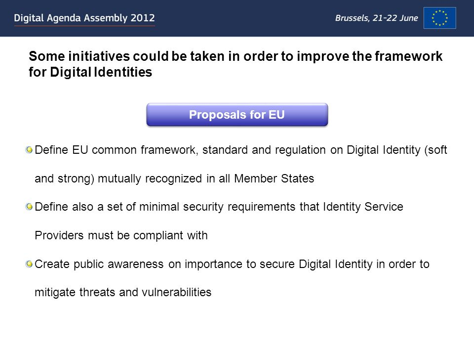 Some initiatives could be taken in order to improve the framework for Digital Identities Proposals for EU Define EU common framework, standard and regulation on Digital Identity (soft and strong) mutually recognized in all Member States Define also a set of minimal security requirements that Identity Service Providers must be compliant with Create public awareness on importance to secure Digital Identity in order to mitigate threats and vulnerabilities