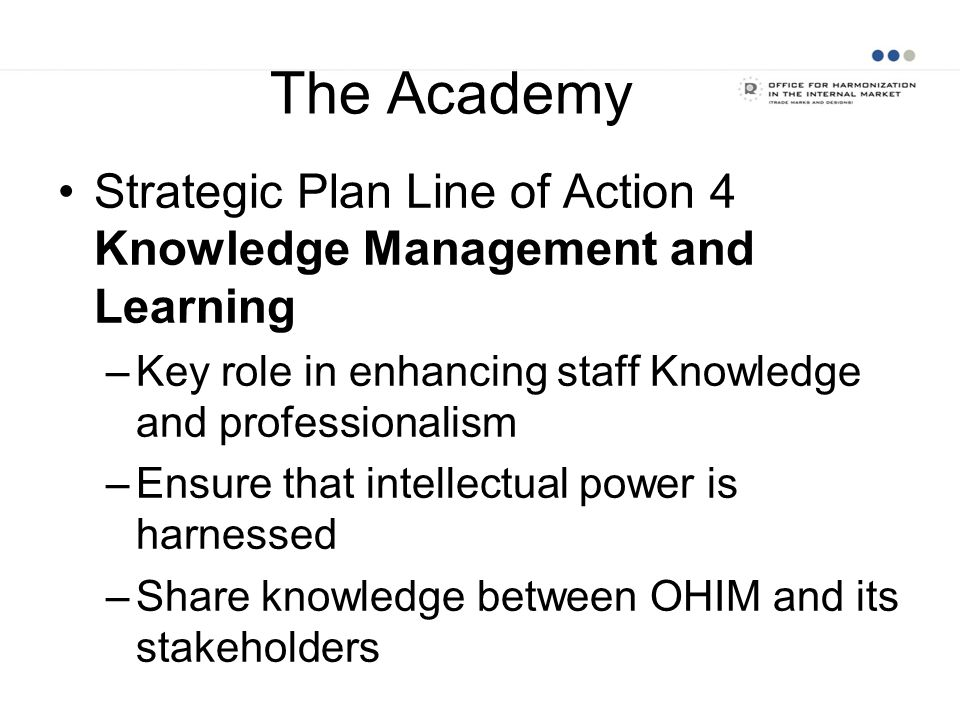 The Academy Strategic Plan Line of Action 4 Knowledge Management and Learning –Key role in enhancing staff Knowledge and professionalism –Ensure that