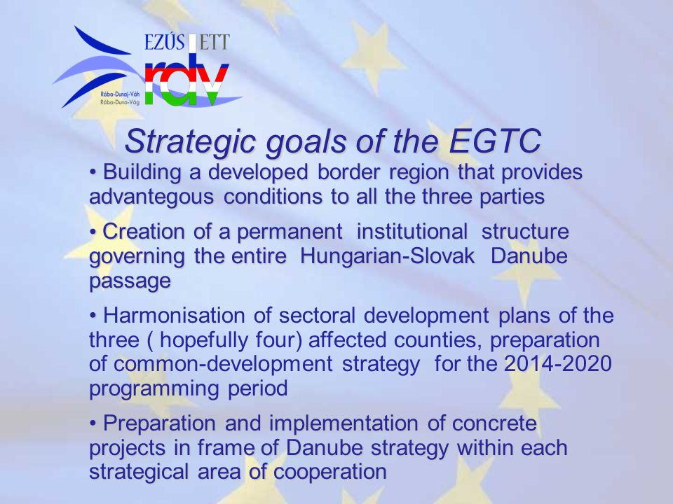 Strategic goals of the EGTC Building a developed border region that provides advantegous conditions to all the three parties Building a developed bord