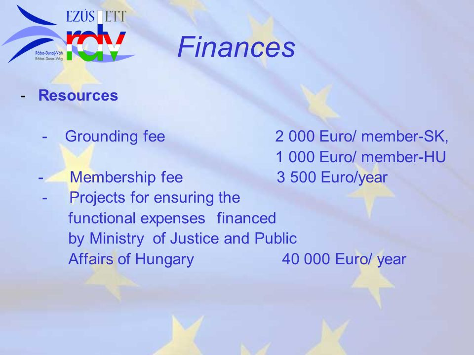 Finances - -Resources - Grounding fee 2 000 Euro/ member-SK, 1 000 Euro/ member-HU - Membership fee 3 500 Euro/year - Projects for ensuring the functi