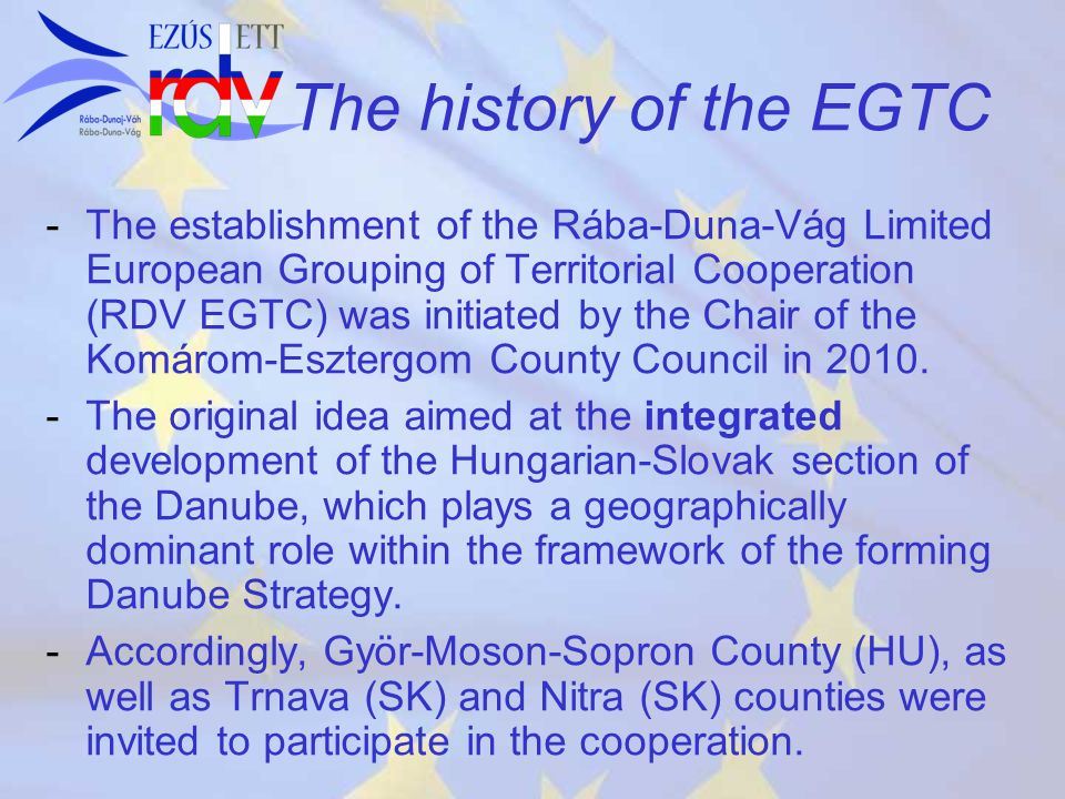 The history of the EGTC - -The establishment of the Rába-Duna-Vág Limited European Grouping of Territorial Cooperation (RDV EGTC) was initiated by the