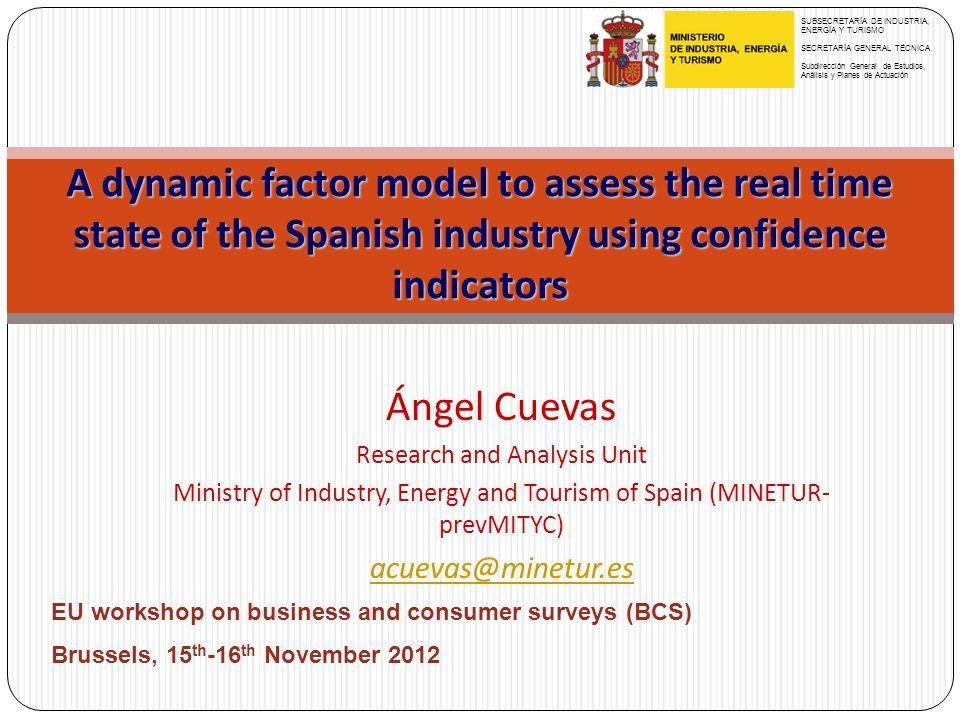 A dynamic factor model to assess the real time state of the Spanish industry using confidence indicators Ángel Cuevas Research and Analysis Unit Ministry of Industry, Energy and Tourism of Spain (MINETUR- prevMITYC) acuevas@minetur.es SUBSECRETARÍA DE INDUSTRIA, ENERGÍA Y TURISMO SECRETARÍA GENERAL TÉCNICA Subdirección General de Estudios, Análisis y Planes de Actuación EU workshop on business and consumer surveys (BCS) Brussels, 15 th -16 th November 2012