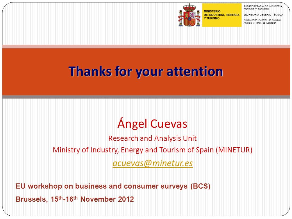 Thanks for your attention Ángel Cuevas Research and Analysis Unit Ministry of Industry, Energy and Tourism of Spain (MINETUR) acuevas@minetur.es SUBSECRETARÍA DE INDUSTRIA, ENERGÍA Y TURISMO SECRETARÍA GENERAL TÉCNICA Subdirección General de Estudios, Análisis y Planes de Actuación EU workshop on business and consumer surveys (BCS) Brussels, 15 th -16 th November 2012