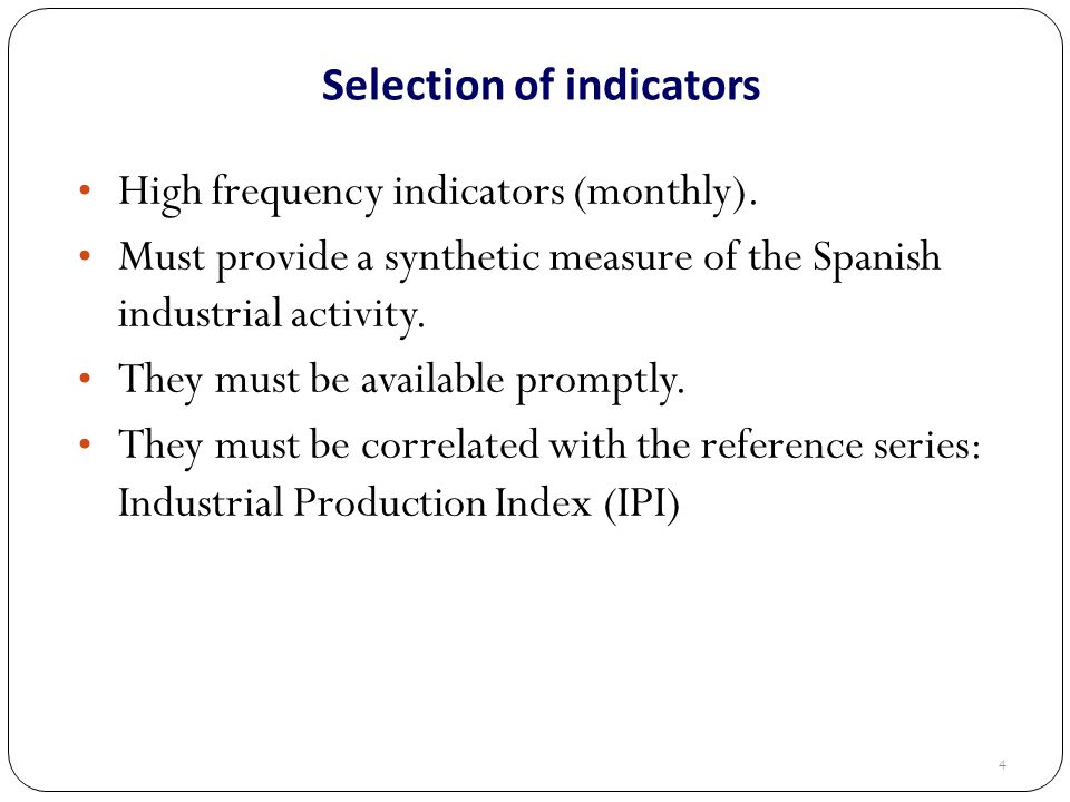 Selection of indicators High frequency indicators (monthly). Must provide a synthetic measure of the Spanish industrial activity. They must be availab