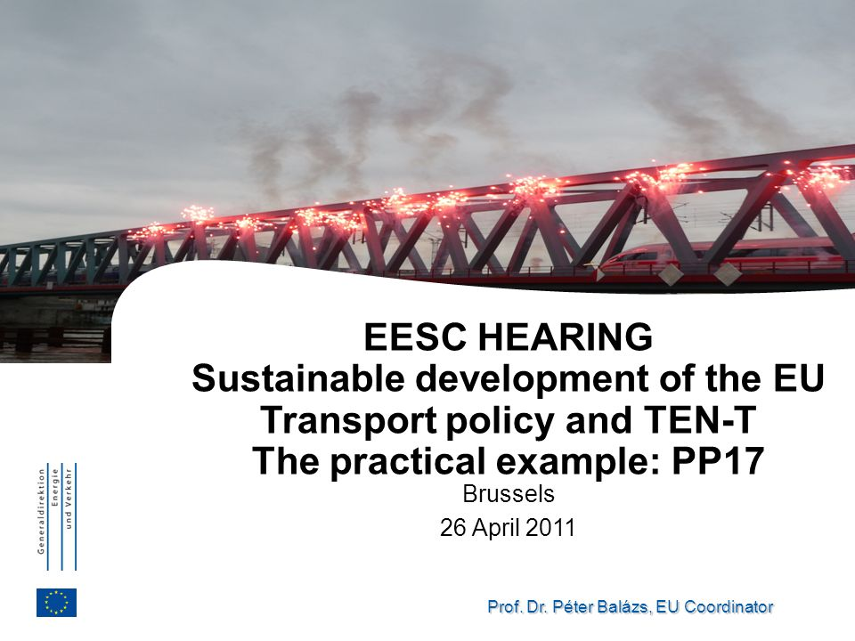 Prof. Dr. Péter Balázs, EU Coordinator EESC HEARING Sustainable development of the EU Transport policy and TEN-T The practical example: PP17 Brussels