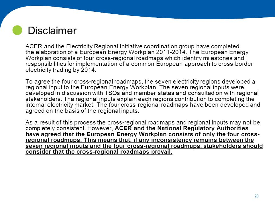 20 Disclaimer ACER and the Electricity Regional Initiative coordination group have completed the elaboration of a European Energy Workplan