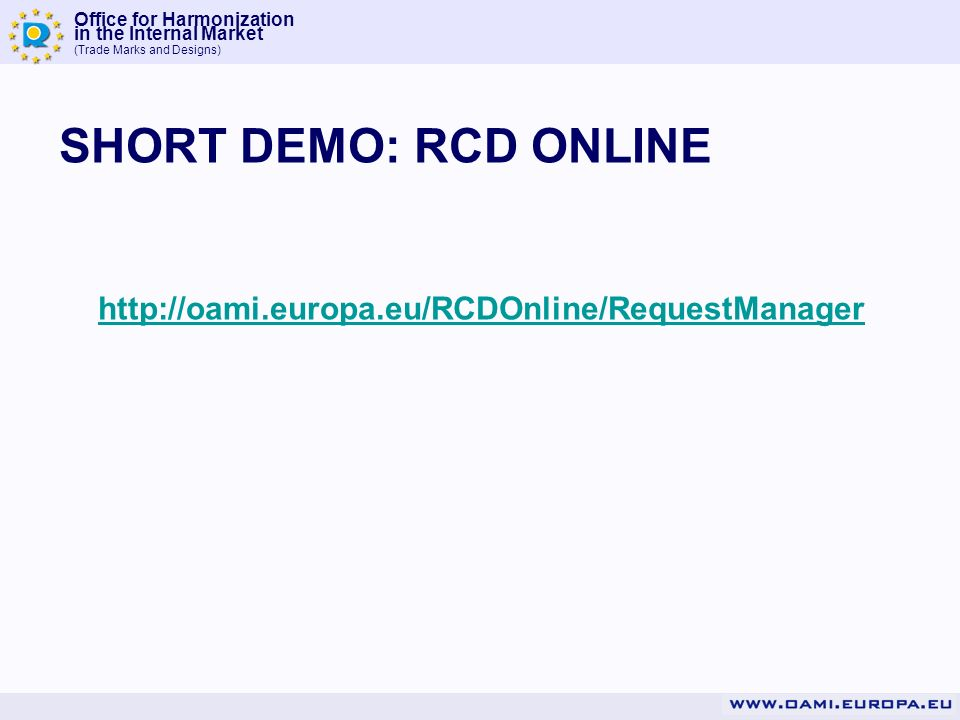 Office for Harmonization in the Internal Market (Trade Marks and Designs) SHORT DEMO: RCD ONLINE http://oami.europa.eu/RCDOnline/RequestManager