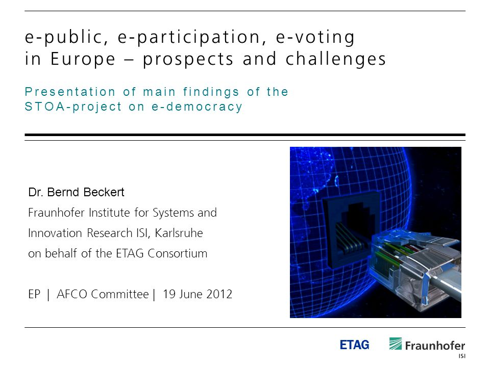 ETAG Presentation of main findings of the STOA-project on e-democracy e-public, e-participation, e-voting in Europe – prospects and challenges Dr. Ber