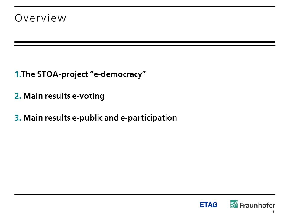 ETAG 1.The STOA-project e-democracy 2. Main results e-voting 3. Main results e-public and e-participation Overview
