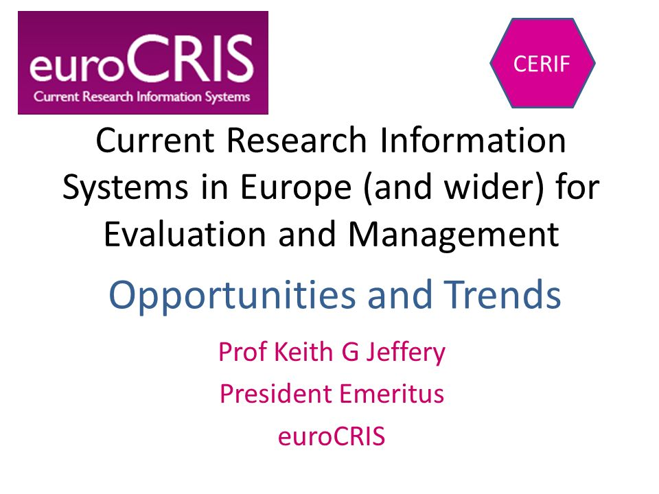 Current Research Information Systems in Europe (and wider) for Evaluation and Management Prof Keith G Jeffery President Emeritus euroCRIS CERIF Opport