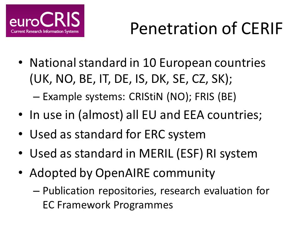 Penetration of CERIF National standard in 10 European countries (UK, NO, BE, IT, DE, IS, DK, SE, CZ, SK); – Example systems: CRIStiN (NO); FRIS (BE) I