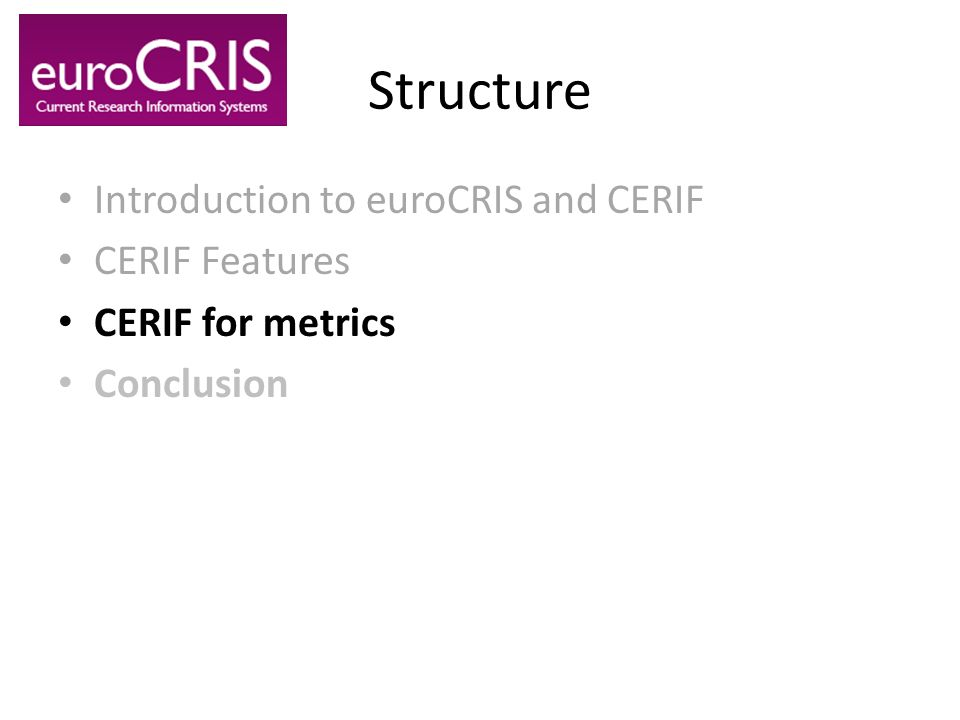 Structure Introduction to euroCRIS and CERIF CERIF Features CERIF for metrics Conclusion